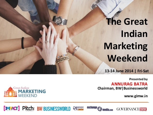 The Great Indian Marketing Weekend Presented by ANNURAG BATRA Chairman, BW|Businessworld www.gimw.in 13-14 June 2014 | Fri...