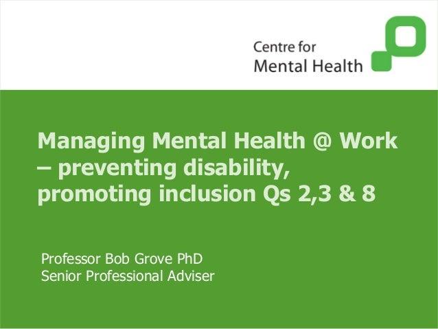Managing Mental Health @ Work– preventing disability,promoting inclusion Qs 2,3 & 8Professor Bob Grove PhDSenior Professio...