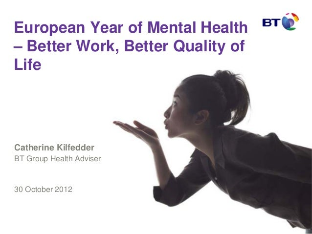 European Year of Mental Health– Better Work, Better Quality ofLifeCatherine KilfedderBT Group Health Adviser30 October 2012