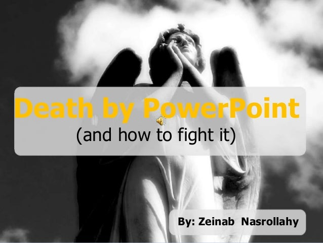 Death by PowerPoint (and how to fight it) Death by PowerPoint (and how to fight it) By: Zeinab Nasrollahy