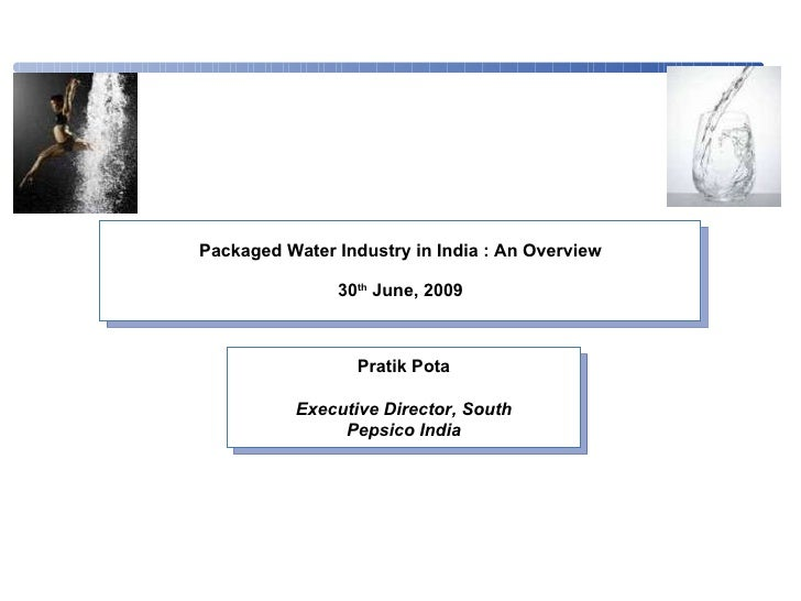 Packaged Water Industry in India : An Overview 30 th  June, 2009 Pratik Pota Executive Director, South Pepsico India