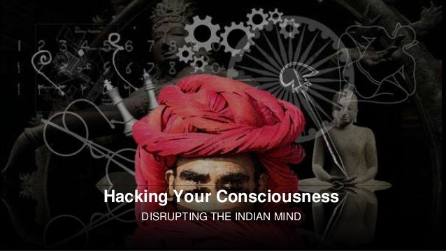 Hacking Your Consciousness DISRUPTING THE INDIAN MIND