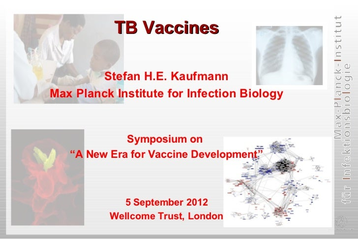 "TB Vaccines        Stefan H.E. KaufmannMax Planck Institute for Infection Biology             Symposium on   ""A New Era fo..."