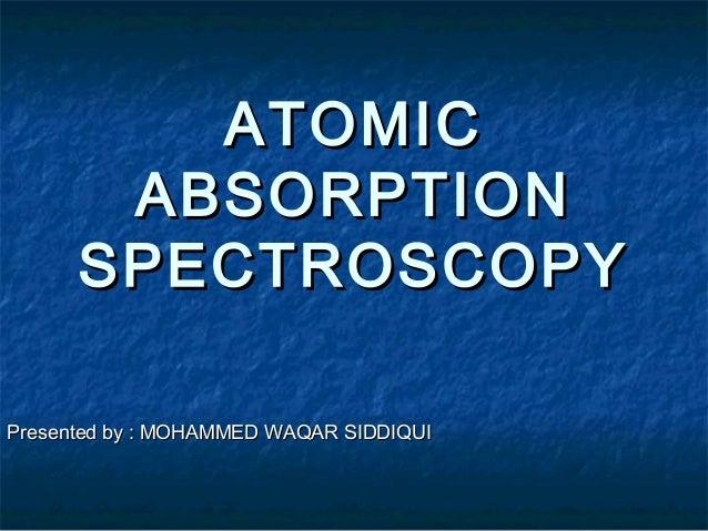 ATOMICATOMICABSORPTIONABSORPTIONSPECTROSCOPYSPECTROSCOPYPresented by : MOHAMMED WAQAR SIDDIQUIPresented by : MOHAMMED WAQA...