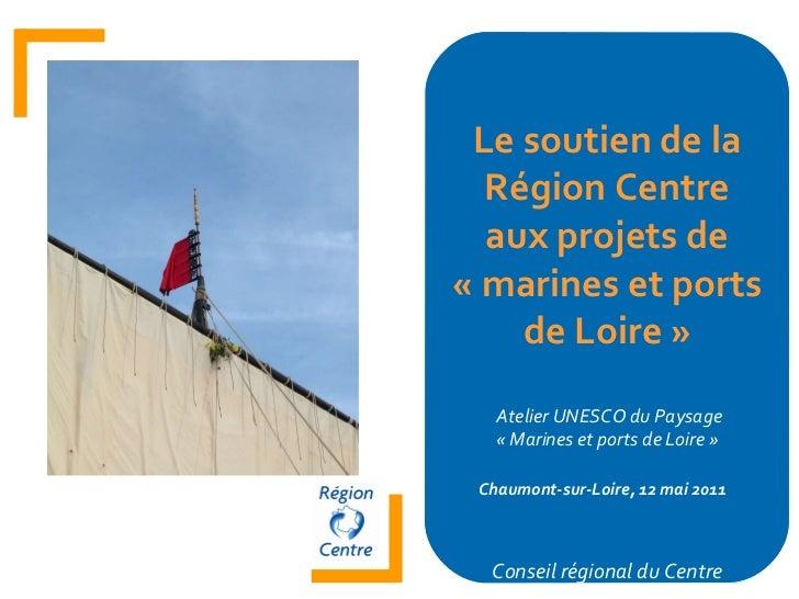 Le soutien de la Région Centre aux projets de «marines et ports de Loire» Atelier UNESCO du Paysage «Marines et ports d...