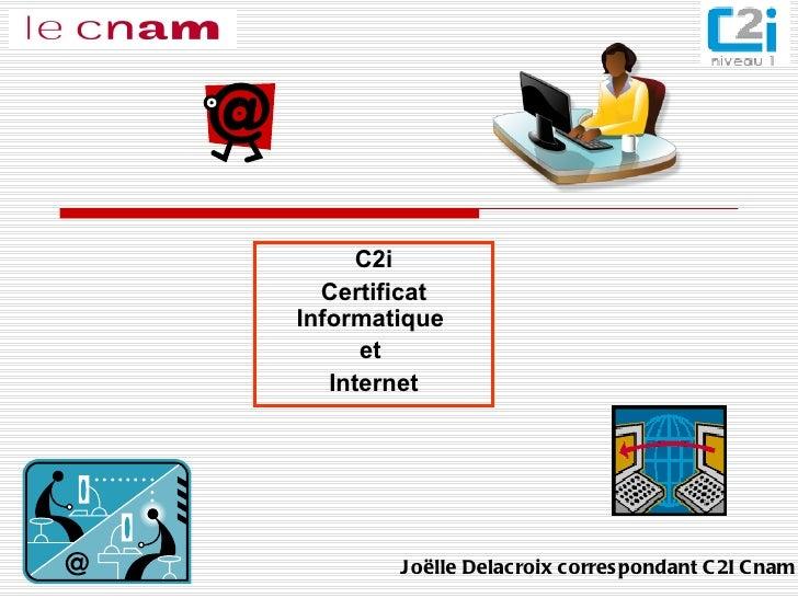 C2i Certificat Informatique  et  Internet Joëlle Delacroix correspondant C2I Cnam
