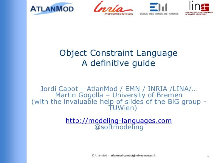 Object Constraint Language             A definitive guide  Jordi Cabot – AtlanMod / EMN / INRIA /LINA/…       Martin Gogol...