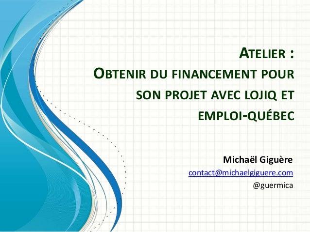 ATELIER :OBTENIR DU FINANCEMENT POUR     SON PROJET AVEC LOJIQ ET              EMPLOI-QUÉBEC                    Michaël Gi...