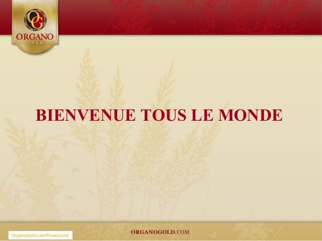 BIENVENUE TOUS LE MONDEOrganoGold.com/Powerpoint