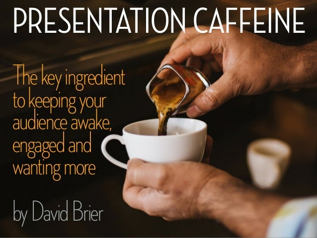 PRESENTATIONCAFFEINE Thekeyingredient tokeepingyour audienceawake, engagedand