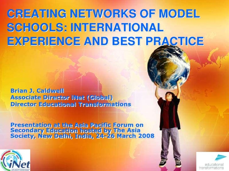 CREATING NETWORKS OF MODEL SCHOOLS: INTERNATIONAL EXPERIENCE AND BEST PRACTICE<br />Brian J. Caldwell<br />Associate Direc...