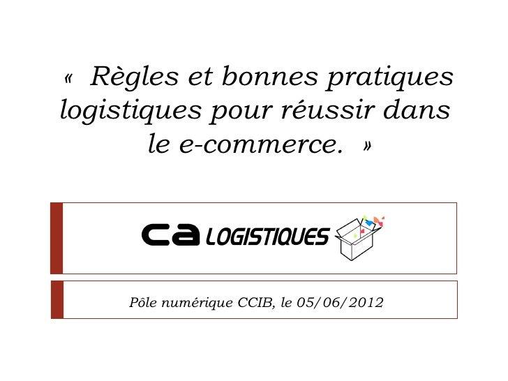 «Règles et bonnes pratiqueslogistiques pour réussir dans        le e-commerce.»     Pôle numérique CCIB, le 05/06/2012