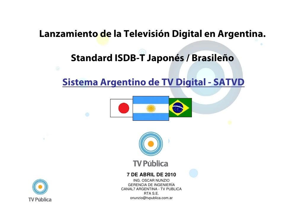 Lanzamiento de la Televisión Digital en Argentina.        Standard ISDB-T Japonés / Brasileño       Sistema Argentino de T...