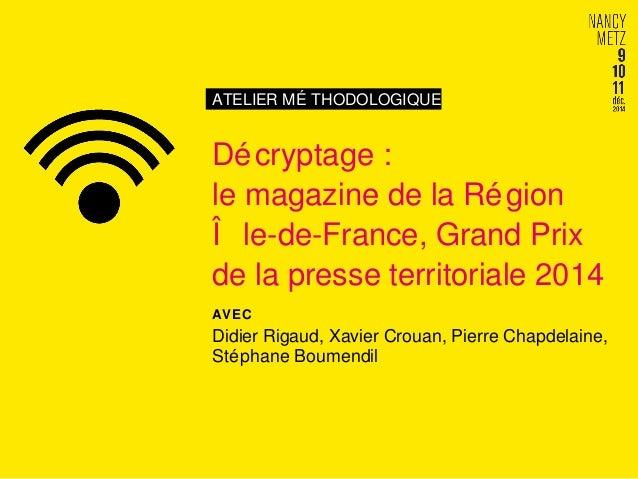 ATELIER MÉ THODOLOGIQUE  Décryptage :  le magazine de la Région  Î le-de-France, Grand Prix  de la presse territoriale 201...