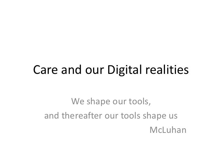 Care and our Digital realities<br />We shape our tools,<br />and thereafter our tools shape us<br />McLuhan<br />