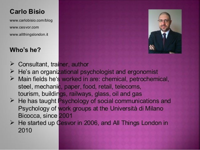 Carlo Bisio www.carlobisio.com/blog www.cesvor.com www.allthingslondon.it Who's he?  Consultant, trainer, author  He's a...