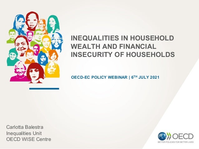 INEQUALITIES IN HOUSEHOLD WEALTH AND FINANCIAL INSECURITY OF HOUSEHOLDS OECD-EC POLICY WEBINAR | 6TH JULY 2021 Carlotta Ba...