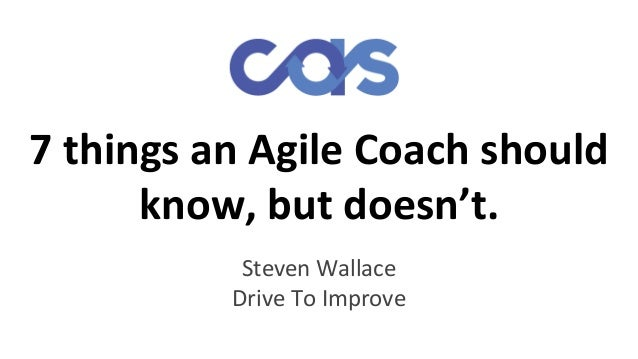 7 things an Agile Coach should know, but doesn't. Steven Wallace Drive To Improve