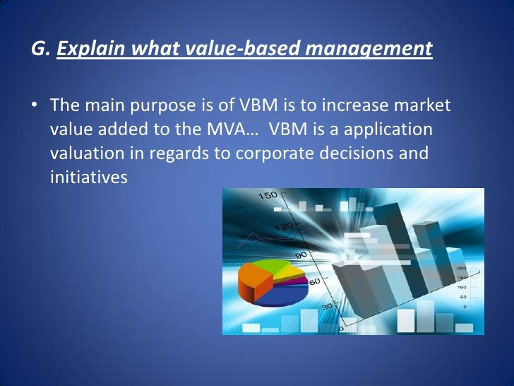 G. Explain what value-based management <br />The main purpose is of VBM is to increase market value added to the MVA… VBM ...