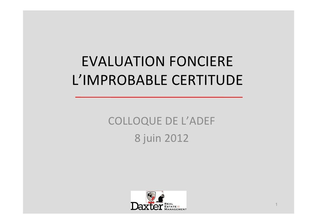EVALUATION FONCIEREL'IMPROBABLE CERTITUDE    COLLOQUE DE L'ADEF        8 juin 2012                         1