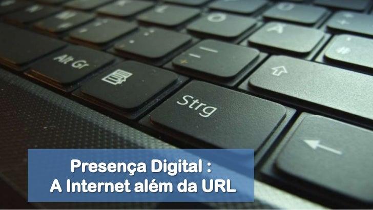 Presença Digital :<br /> A Internet além da URL<br />