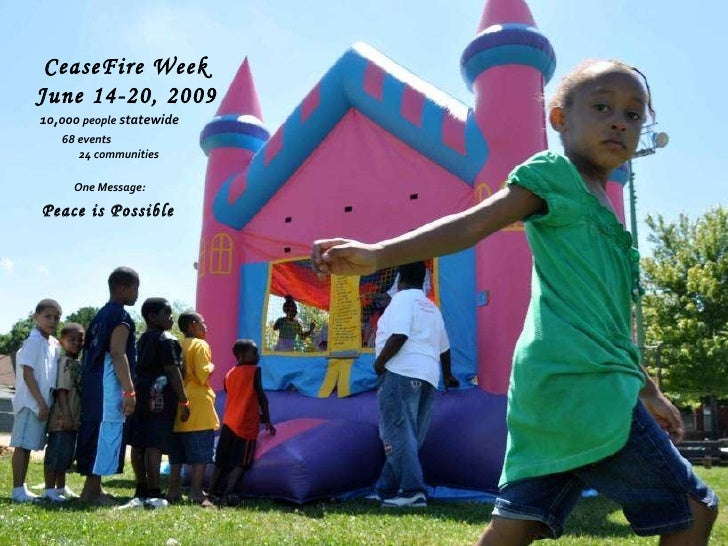 CeaseFire Week  June 14-20, 2009   10,000  people  statewide   68 events   One Message: 24 communities Peace is Possible