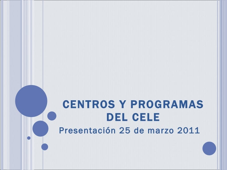 CENTROS Y PROGRAMAS DEL CELE Presentación 25 de marzo 2011