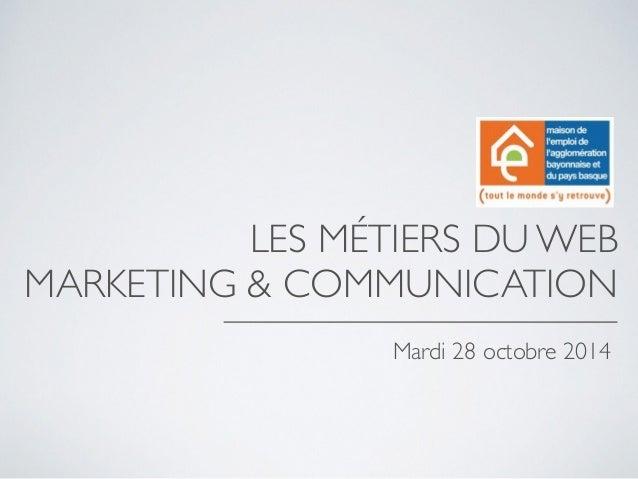 LES MÉTIERS DU WEB  MARKETING & COMMUNICATION  Mardi 28 octobre 2014