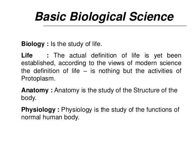 Basic Biological Science Biology : Is the study of life. Life : The actual definition of life is yet been established, acc...