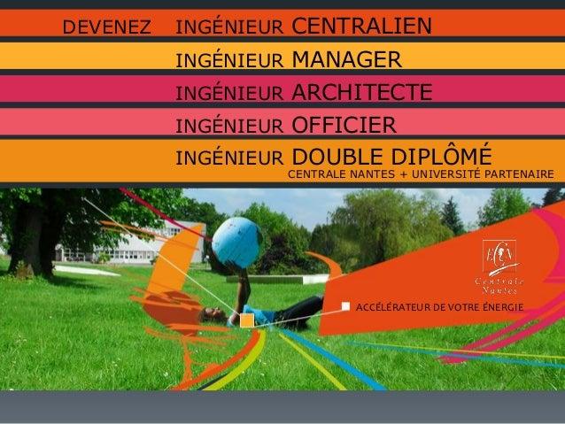 DEVENEZ INGÉNIEUR CENTRALIEN INGÉNIEUR MANAGER INGÉNIEUR ARCHITECTE INGÉNIEUR DOUBLE DIPLÔMÉ CENTRALE NANTES + UNIVERSITÉ ...