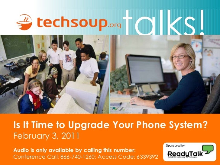 Is It Time to Upgrade Your Phone System? February 3, 2011 Audio is only available by calling this number: Conference Call:...
