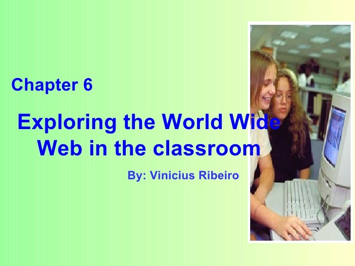 By: Vinicius Ribeiro Chapter 6 Exploring the World Wide Web in the classroom