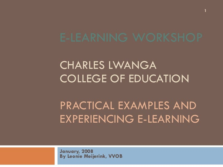 E-LEARNING WORKSHOP  CHARLES LWANGA  COLLEGE OF EDUCATION  PRACTICAL EXAMPLES AND EXPERIENCING E-LEARNING January, 2008 By...