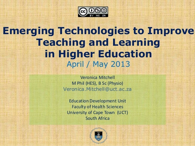 Emerging Technologies to ImproveTeaching and Learningin Higher EducationApril / May 2013Veronica MitchellM Phil (HES), B S...