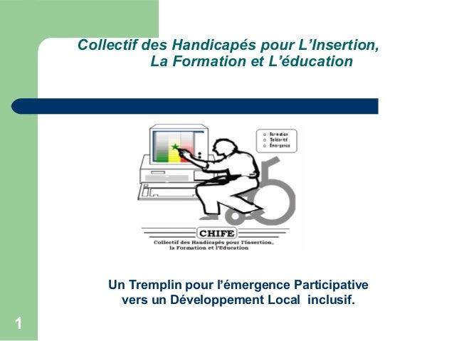 1 Collectif des Handicapés pour L'Insertion, La Formation et L'éducation Un Tremplin pour l'émergence Participative vers u...