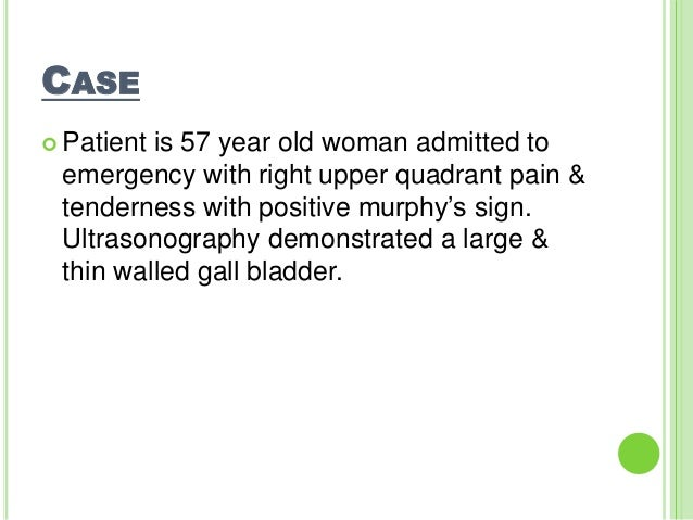CASE  Patient is 57 year old woman admitted to emergency with right upper quadrant pain & tenderness with positive murphy...