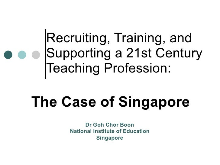 Recruiting, Training, and Supporting a 21st Century Teaching Profession:   The Case of Singapore Dr Goh Chor Boon National...