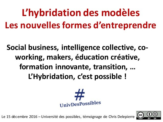 L'hybridationdesmodèles Lesnouvellesformesd'entreprendre Le15décembre2016– Universitédespossibles,témoignaged...