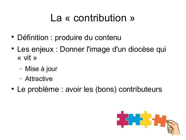La « contribution »  Définition : produire du contenu  Les enjeux : Donner l'image d'un diocèse qui « vit » − Mise à jou...