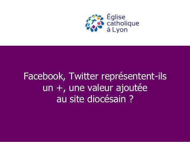 Facebook, Twitter représentent-ils un +, une valeur ajoutée au site diocésain ?