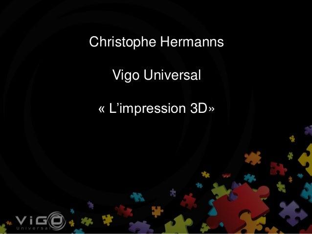 Christophe Hermanns Vigo Universal « L'impression 3D»