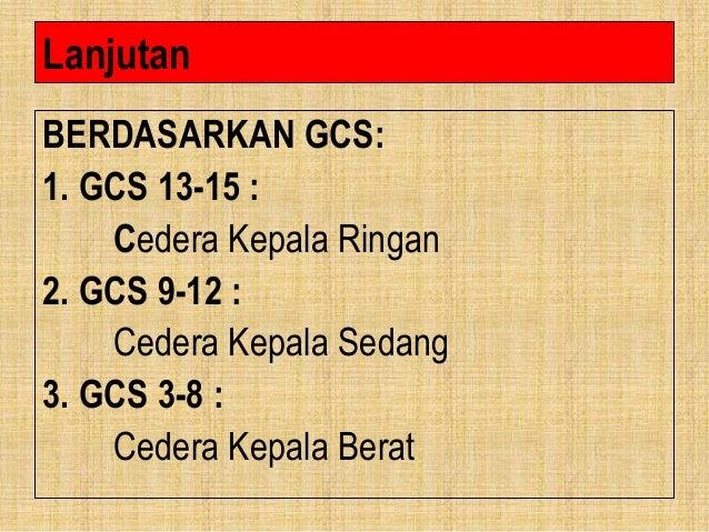 Lanjutan BERDASARKAN GCS: 1. GCS 13-15 : Cedera Kepala Ringan 2. GCS 9-12 : Cedera Kepala Sedang 3. GCS 3-8 : Cedera Kepal...
