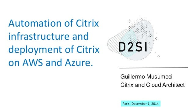 Guillermo Musumeci  Citrix and Cloud Architect  Automation of Citrix  infrastructure and  deployment of Citrix  on AWS and...