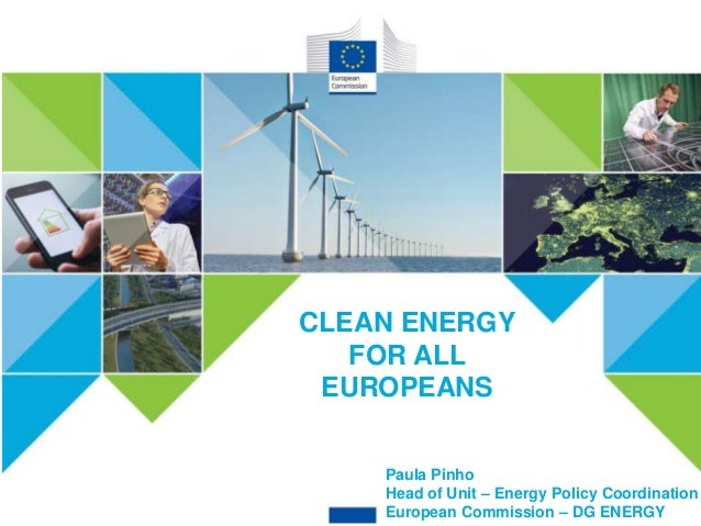 CLEAN ENERGY FOR ALL EUROPEANS CLEAN ENERGY FOR ALL EUROPEANS Paula Pinho Head of Unit – Energy Policy Coordination Europe...