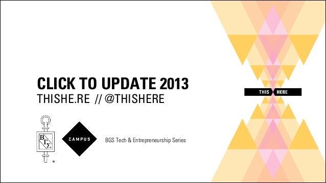 CLICK TO UPDATE 2013 THISHE.RE // @THISHERE  BGS Tech & Entrepreneurship Series