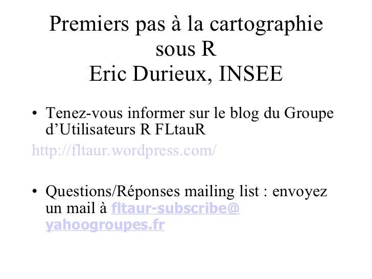 Premiers pas à la cartographie sous R Eric Durieux, INSEE <ul><li>Tenez-vous informer sur le blog du Groupe d'Utilisateurs...