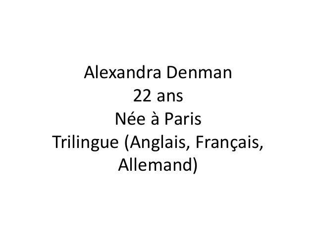 Alexandra Denman  22 ans  Née à Paris  Trilingue (Anglais, Français,  Allemand)
