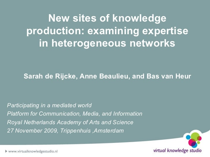 New sites of knowledge production: examining expertise in heterogeneous networks Sarah de Rijcke, Anne Beaulieu, and Bas v...