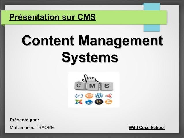 Présentation sur CMS Content ManagementContent Management SystemsSystems Présenté par : Mahamadou TRAORE Wild Code School