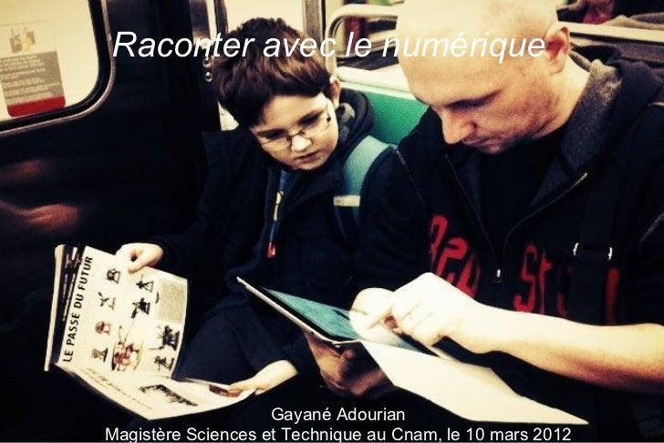 Raconter avec le numérique                    Gayané AdourianMagistère Sciences et Technique au Cnam, le 10 mars 2012